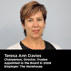 Teresa Ann Davies Chairperson, Director, Trustee Appointed to the Board in 2008 Employer: The Warehouse